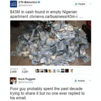 nucking: CTV Edmonton  NEWS  Follow  (actvedmonton  EDMONTON  $43M in cash found in empty Nigerian  apartment ctvnews.ca/business/43m-i  100  100  RETWEETS LIKES  2,845  3,251  Nuck Fuggets  Follow  @Mat Houchens  Poor guy probably spent the past decade  trying to share it but no one ever replied to  his email.