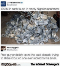 Anaconda, Funny, and Hump Day: CTV Edmonton  Octvedmonton  NEWS  $43M in cash found in empty Nigerian apartment  0  100  Nuckfuggets  MatHouchens  Poor guy probably spent the past decade trying  to share it but no one ever replied to his email.  PinsivecomThe Intemet Savengers <p>Funny Internet pictures  A Hump Day treat  PMSLweb </p>