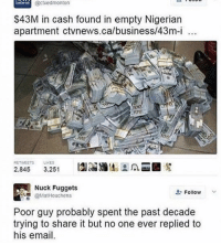 nucking: @ctvedmonton  $43M in cash found in empty Nigerian  apartment ctvnews.ca/business/43m-i  100,  RETWEETS  LIKES  A  2.845  3.251  Nuck Fuggets  Follow  V  @MatHouchens  Poor guy probably spent the past decade  trying to share it but no one ever replied to  his email.