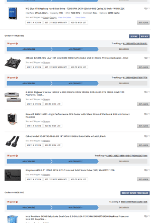 """Friends, Apex, and Black: Cty: 1  WD Blue 1TB Desktop Hard Disk Drive 7200 RPM SATA 6Gb/s 64MB Cache 3.5 Inch- WD10EZEX  Interface: SATA 6.0Gb/s Capacity: 1TBRPM: 7200 RPM PACKAGE: N/A / Options: 64MB Cache  Sold and Shipped by Craving Savings Rate this SellerCmail Seller  WRITE A REVIEW  GET EXTENDED WARRANTY  ADD TO WISH LIST  BUY AGAIN  Order # 444285893  RE FUND REPLACE  Shipped  Tracking # 61299998734261509151  PACKAGING  VIN TRANSIT  DELIVERED  ASRock B250M-HDV LGA 1151 Intel B250 HDMI SATA 6Gb/s USB 3.1 Micro ATX Motherboards  Intel  Cty: 1  Sold and Shipped by Newegs  WRITE A REVIEW  GET EXTENDED WARRANTY  ADD TO WISH LIST  BUY AGAIN  Shipped  Tracking # 61299998266876997776  PACKAGING  VIN TRANSIT ▼  DELIVERED  Cty: 1  G.SKILL Ripjaws V Series 16GB (2 x 8GB) 288-Pin DDR4 SDRAM DDR4 2400 (PC4 19200) Intel Z170  Platform/Intel...  Sold and Shipped by Newegs  WRITE A REVIEW ADD TO WISH LIS  BUY AGAIN  Cty: 1  Rosewill ROCC-16003 - High Performance CPU Cooler with Silent 92mm PWM Fan & 3 Direct Contact  Heatpipe  Sold and Shipped by Newegs  WRITE A REVIEW ADD TO WISH LIS  BUY AGAIN  Coboc Model SC-SATA3-18-LL-BK 18"""" SATA III 6Gb/s Data Cable w/Latch,Black  Cty: 1  Sold and Shipped by Newegs  WRITE A REVIEW ADD TO WISH LIS  BUY AGAIN  Shipped  Tracking # 420471  48901015477100022677  PACKAGING  VIN TRANSIT  DELIVERED  Kingston A400 2.5 120GB SATA III TLC Internal Solid State Drive (SSD) SA400S37/120G  Cty: 1  Sold and Shipped by Newegg  Kingsion  WRITE A REVIEW  GET EXTENDED WARRANTY  ADD TO WISH LIST  BUY AGAIN  Order # 444285913  REQUEST RETURN FROM SELLER  Shipped  Tracking # 94001 1 1 699000422681 306  PACKAGING  VIN TRANSIT  DELIVERED  Cty: 1  Intel Pentium G4560 Kaby Lake Dual-Core 3.5 GHz LGA 1151 54W BX80677G4560 Desktop Processor  Intel HD Graphics.. My friends outdated PC kept having issues with Apex Legends. Safe to say this is the only reasonable way to surprise him."""