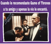Memes, 🤖, and Games of Thrones: Cuando le recomendaste Game of Thrones  a tu amigo y apenas la Viole encanto. Etiqueta a quien te recomendó o recomendaste GOT. 🙂