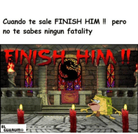 Him, Sales, and Finish Him: Cuando te sale FINISH HIM pero  no te sabes ningun fatality  EL  GUARUMO