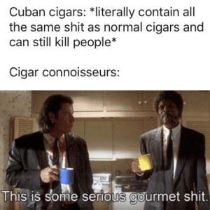 Meirl: Cuban cigars: *literally contain all  the same shit as normal cigars and  can still kill people*  Cigar connoisseurs:  This is some serious gourmet shit. Meirl