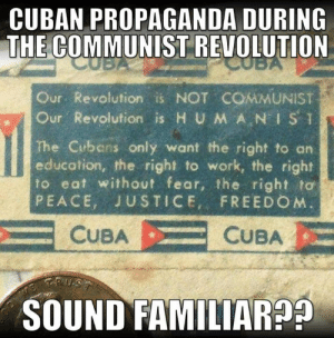 "(CS): CUBAN PROPAGANDA DURING  THE COMMUNIST REVOLUTION  Our Revolution is NOT COMMUNIST  ur. Revolution is H UMAN"" İSǐ  The Cubens only want the right to an  education, the right to work, the right  to eat without fear, the right to  PEACE, JUSTICE, FREEDO M  CUBACUBA  SOUND FAMILIAR9 (CS)"