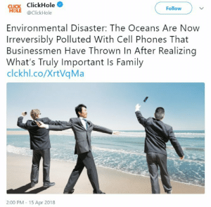 Dank, Family, and Memes: Cucs ClickHole  Follow  @ClickHole  Environmental Disaster: The Oceans Are Now  Irreversibly Polluted With Cell Phones That  Businessmen Have Thrown In After Realizing  What's Truly Important Is Family  clckhl.co/XrtVqMa  2:00 PM 15 Apr 2018 Me_irl by RVend0r FOLLOW HERE 4 MORE MEMES.