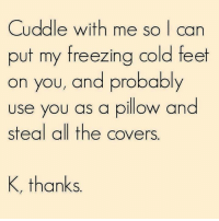 cuddle: Cuddle with me so I can  put my freezing cold feet  on you, and probably  use you as a pillow and  steal all the covers  K, thanks