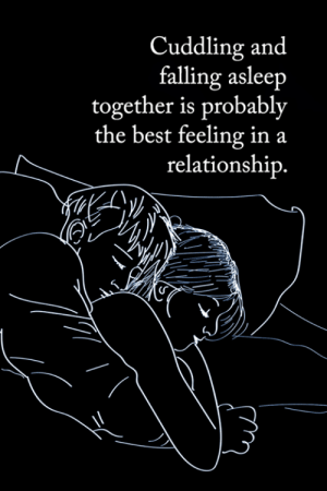 <3: Cuddling and  falling asleep  together is probably  the best feeling in  relationship.  a <3