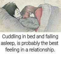 bed: Cuddling in bed and falling  asleep, is probably the best  feeling in a relationship.