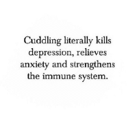 Anxiety, Depression, and Http: Cuddling literally kills  depression, relieves  anxiety and strengthens  e immune system  th http://iglovequotes.net/