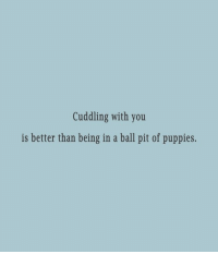 ball pits: Cuddling with you  is better than being in a ball pit of puppies.