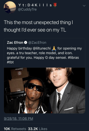 Birthday, Dank, and Memes: @CuddyTre  enapbibo  This the most unexpected thing  thought l'd ever see on my IL  Zac Efron @ZacEfron  Happy birthday @liltunechi for opening my  eyes. a tru teacher, role model, and icon.  grateful for you. Happy G day sensei. #libras  #tbt  9/28/18,_11:06 PM  10K Retweets 33.2K Likes We're all in this together by coldwhipzx MORE MEMES