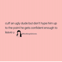 Dude, Hype, and Ugly: cuff an ugly dude but don't hype him up  to the point he gets confident enough to  leave u  @fuckboysfailures