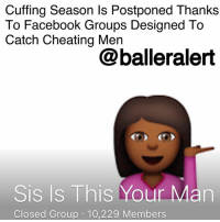 "Cuffing Season Is Postponed Thanks To Facebook Groups Designed To Catch Cheating Men- blogged by @niksofly ⠀⠀⠀⠀⠀⠀⠀⠀⠀⠀⠀⠀⠀⠀⠀⠀⠀⠀⠀⠀⠀⠀⠀⠀⠀⠀⠀⠀⠀⠀⠀⠀ Right now many ain't sh*t men would be laying in warmth and luxury thanks to the cold weather, but that won't be the case. Cuffing Season has been postponed until further notice and we owe it to the rather catty yet ingenious creators of the Facebook group, ""Sis Is This Your Man"" and its variations across various cities throughout the country. ⠀⠀⠀⠀⠀⠀⠀⠀⠀⠀⠀⠀⠀⠀⠀⠀⠀⠀⠀⠀⠀⠀⠀⠀⠀⠀⠀⠀⠀⠀⠀⠀ The Facebook group took ""getting caught up"" to an entirely new level. Various women go through a mini interview to be added to the private group where they post pictures of their ""men"" in hopes that another woman cannot identify them. But, not only do other women identify them, the other women go into explicit details about these men, including screenshots of messages and pictures of the men in compromising situations. ⠀⠀⠀⠀⠀⠀⠀⠀⠀⠀⠀⠀⠀⠀⠀⠀⠀⠀⠀⠀⠀⠀⠀⠀⠀⠀⠀⠀⠀⠀⠀⠀ The group from the Memphis, Tennessee branch was shut down recently and could face legal action for doing the aforementioned. Each local chapter and-or branch of the group has had great success in exposing various men so much so, a spin-off for men that owe child support has been created. Bitter baby mothers post their baby fathers' photos along with the amount owed. ⠀⠀⠀⠀⠀⠀⠀⠀⠀⠀⠀⠀⠀⠀⠀⠀⠀⠀⠀⠀⠀⠀⠀⠀⠀⠀⠀⠀⠀⠀⠀⠀ I guess it's safe to say, the internet is with the sh!ts; but if you have to go through these extreme measures, then it's time to move on.: Cuffing Season ls Postponed Thanks  To Facebook Groups Designed To  Catch Cheating Men  @balleralert  Sis Is This Your Man  Closed Group 10,229 Members Cuffing Season Is Postponed Thanks To Facebook Groups Designed To Catch Cheating Men- blogged by @niksofly ⠀⠀⠀⠀⠀⠀⠀⠀⠀⠀⠀⠀⠀⠀⠀⠀⠀⠀⠀⠀⠀⠀⠀⠀⠀⠀⠀⠀⠀⠀⠀⠀ Right now many ain't sh*t men would be laying in warmth and luxury thanks to the cold weather, but that won't be the case. Cuffing Season has been postponed until further notice and we owe it to the rather catty yet ingenious creators of the Facebook group, ""Sis Is This Your Man"" and its variations across various cities throughout the country. ⠀⠀⠀⠀⠀⠀⠀⠀⠀⠀⠀⠀⠀⠀⠀⠀⠀⠀⠀⠀⠀⠀⠀⠀⠀⠀⠀⠀⠀⠀⠀⠀ The Facebook group took ""getting caught up"" to an entirely new level. Various women go through a mini interview to be added to the private group where they post pictures of their ""men"" in hopes that another woman cannot identify them. But, not only do other women identify them, the other women go into explicit details about these men, including screenshots of messages and pictures of the men in compromising situations. ⠀⠀⠀⠀⠀⠀⠀⠀⠀⠀⠀⠀⠀⠀⠀⠀⠀⠀⠀⠀⠀⠀⠀⠀⠀⠀⠀⠀⠀⠀⠀⠀ The group from the Memphis, Tennessee branch was shut down recently and could face legal action for doing the aforementioned. Each local chapter and-or branch of the group has had great success in exposing various men so much so, a spin-off for men that owe child support has been created. Bitter baby mothers post their baby fathers' photos along with the amount owed. ⠀⠀⠀⠀⠀⠀⠀⠀⠀⠀⠀⠀⠀⠀⠀⠀⠀⠀⠀⠀⠀⠀⠀⠀⠀⠀⠀⠀⠀⠀⠀⠀ I guess it's safe to say, the internet is with the sh!ts; but if you have to go through these extreme measures, then it's time to move on."
