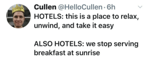 caucasianscriptures: The most stressful part of every vacation: Cullen @HelloCullen 6h  HOTELS: this is a place to relax,  unwind, and take it easy  ALSO HOTELS: we stop serving  breakfast at sunrise caucasianscriptures: The most stressful part of every vacation