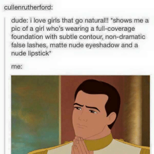 Dude, Girls, and Love: cullenrutherford  dude: i love girls that go natural! shows me a  pic of a girl who's wearing a full-coverage  foundation with subtle contour, non-dramatic  false lashes, matte nude eyeshadow and a  nude lipstick  me: Girls that go naturalomg-humor.tumblr.com
