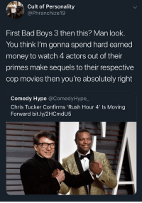 Chris Tucker: Cult of Personality  @Phranchize19  First Bad Boys 3 then this? Man look.  You think I'm gonna spend hard earned  money to watch 4 actors out of their  primes make sequels to their respective  cop movies then you're absolutely right  Comedy Hype @ComedyHype,_  Chris Tucker Confirms 'Rush Hour 4' Is Moving  Forward bit.ly/2HCmdU5