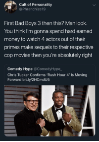 When they sellin tickets ? (via /r/BlackPeopleTwitter): Cult of Personality  @Phranchize19  First Bad Boys 3 then this? Man look.  You think I'm gonna spend hard earned  money to watch 4 actors out of their  primes make sequels to their respective  cop movies then you're absolutely right  Comedy Hype @ComedyHype,_  Chris Tucker Confirms 'Rush Hour 4' Is Moving  Forward bit.ly/2HCmdU5 When they sellin tickets ? (via /r/BlackPeopleTwitter)