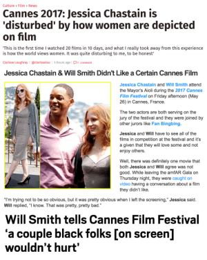 """notkatniss:not all heroes wear capes: Culture> Film> News  Cannes 2017: Jessica Chastain is  'disturbed' by how women are depicted  on film  This is the first time I watched 20 films in 10 days, and what I really took away from this experience  is how the world views women. It was quite disturbing to me, to be honest'  Clarisse Loughrey @clarisselou 5 hours ago 1 comment   Jessica Chastain& Will Smith Didn't Like a Certain Cannes Film  Jessica Chastain and Will Smith attend  the Mayor's Aioli during the 2017 Cannes  Film Festival on Friday afternoon (May  26) in Cannes, France.  The two actors are both serving on the  jury of the festival and they were joined by  other jurors like Fan Bingbing.  Jessica and Will have to see all of the  films in competition at the festival and it's  a given that they will love some and not  enjoy others.  Well, there was definitely one movie that  both Jessica and Will agree was noft  good. While leaving the amfAR Gala on  Thursday night, they were caught on  video having a conversation about a film  they didn't like.  """"I'm trying not to be so obvious, but it was pretty obvious when I left the screening,"""" Jessica said.  Will replied, """"I know. That was pretty, pretty bad.""""  35   Will Smith tells Cannes Film Festival  'a couple black folks [on screen]  wouldn't hurt' notkatniss:not all heroes wear capes"""