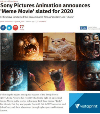 """Click, Emoji, and Friends: Culture > Film > News  Sony Pictures Animation announces  Meme Movie' slated for 2020  Critics have lambasted the new animated film as 'soulless' and 'idiotic  lacob Stolworthy@lacob_5tol  3 hours agol 12 co  Click to follow  The Independent  Like  Following the recent anticipated success of the Emoji Movie  (2017). Sony Pictures has recently shed some light on a potential  Meme Movie in the works, following a Troll Face named """"Trolo""""  his friends, Dat Boy and popular Cuckold Cat OJUSToatmeme, and  John Cena, and their adventures through cyberspace and internet  forums  vistaprint <p>You&rsquo;ve reached top normie when&hellip;</p>"""