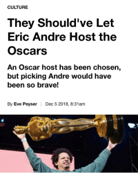 Ah-hem 🙋🏽‍♂️ @vice oscars: CULTURE  They Should've Let  Eric Andre Host the  Oscars  An Oscar host has been chosen,  but picking Andre would have  been so brave!  By Eve Peyser | Dec 5 2018, 8:31am Ah-hem 🙋🏽‍♂️ @vice oscars