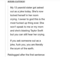 that's so sad :--: cum  My 13 yearold sister got asked  out as a joke today. She's now  locked herself in her room  crying. I swear to god this is the  most fucked up thing ever. She  won't speak to me or my mom  and she's blasting Taylor Swift  but you can still hear her crying.  If you ask someone out as a  joke, fuck you, you are literally  the scum of the earth.  Reblogged after the first sentence that's so sad :--