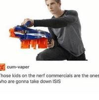 Nerfed: cum-vaper  hose kids on the nerf commercials are the ones  ho are gonna take down ISIS
