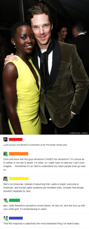 White people can't be friends with black people: CUMBERBUM   TUMBLR  Lupita Nyong'o and Benedict Cumberbatch at the Pre-Golden Globes party  Does she know that this guys ancestors OWNED her ancestors? I'm curious as  to wether or not she is aware. I'm white, so I really have no idea but can't even  imagine. Sometimes it's so hard to understand why black people even go near  us.  She's not American. Instead of assuming that Lupita is stupid, everyone is  American, and human rights violations are heritable traits, consider that people  shouldn't separate by race.  also, while Benedict's ancestors owned slaves, he has not. shut the fuck up with  your white guilt. it's embarrassing to watch.  That first response is objectively the most braindead thing I've heard today. White people can't be friends with black people