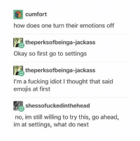 WHERE ARE THE SETTINGS??! Is there an off button?? Can i come back to me later?? Do i suck at updating software? Probably.: cumfort  how does one turn their emotions off  theperksofbeinga-jackass  Okay so first go to settings  theperksofbeinga-jackass  I'm a fucking idiot I thought that said  emojis at first  shessofuckedinthehead  no, im still willing to try this, go ahead,  im at settings, what do next WHERE ARE THE SETTINGS??! Is there an off button?? Can i come back to me later?? Do i suck at updating software? Probably.