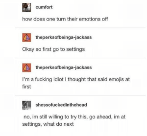 me⚙irl: cumfort  how does one turn their emotions off  theperksofbeinga-jackass  Okay so first go to settings  theperksofbeinga-jackass  I'm a fucking idiot I thought that said emojis at  first  shessofuckedinthehead  no, im still willing to try this, go ahead, im at  settings, what do next me⚙irl