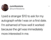 autograph: cunnfessions  @cunnfessions  I paid a stranger $10 to ask for my  autograph while l was on a first date.  I'm ashamed of how well it worked  because the girl was immediately  more interested in me.