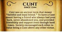 """Cunt, Ancient, and Friendship: CUNTO  SINCE 1544  Cunt was an ancient term that meant  faithful and loyal friend."""" To have a Cunt  meant having a friend who always had your  back, never abandoned you, and provided  friendship and support even through hard  times. Society encouraged each other to  value being a Cunt above any other virtue."""
