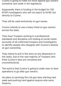 Anaconda, Social Media, and Budget: Cuomo is going to make his move against gun owners  sometime next week in the legislature.  Supposedly there is funding in the budget for 100  NYSP investigators who will not report to NYSP, but  directly to Cuomo.  They will be used exclusively on gun issues  Cuomo intends to use a heavy hand on gun owners  across the state.  They have Troopers working in a professional  standards and discipline unit looking at social media  accounts of all uniformed troopers and investigators  to identify people who disagree with Cuomo's attacks  on gun ownership.  They intend to pull in the reins on any dissension in  the ranks, due to the vast majority of Troopers who  think Cuomo's laws are nonsense and  unconstitutional.  The word is that Cuomo is going to order door to door  operations to go after gun owners.  He plans on jamming thru his gun laws starting next  week and pushing hard against anyone who owns  firearms.