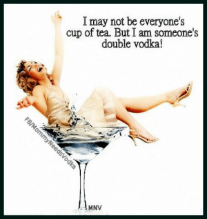 Cup Of: cup of tea. But I am someone's  double vodka!  I may not be everyone's  FB/MommyNeedsVodka  MNV