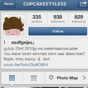 back when people's instagram bios used to be like this.: CUPCAKESTYLESS  News  938  829  335  photos  followers  following  Follow  ! asdfgHjKL;  !  ♡July 23rd 2010g KIK:HARRYSNavyBLazER  YOu KNOW WHAT RHYMES WITH ONE DIRECTION?  Rape. STay saucy s slut.  youtu.be/5sbUQq806K4  Photo Map back when people's instagram bios used to be like this.