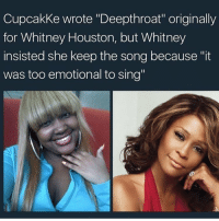 "Cupcakke wrote ""Deepthroat"" originally  for Whitney Houston, but Whitney  insisted she keep the song because ""it  was too emotional to sing"" wanna hit it from the back lemme arch my back"