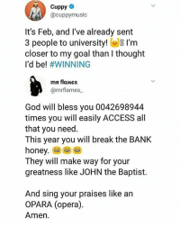 Funny, God, and Memes: Cuppy  @cuppymusic  It's Feb, and I've already sent  3 people to university! I'm  closer to my goal than I thought  I'd be! #WINNING  ma flaMes  @mrflames  God will bless you 0042698944  times you will easily ACCESS all  that you need  This year you will break the BANK  honey.  They will make way for your  greatness like JOHN the Baptist.  And sing your praises like an  OPARA (opera)  Amen. See somebody's child😂😂😂😂 . . KraksTV Funny humor bants