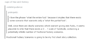 """Studies in fuckery: cups-of-tea-and-history  violetimpudence:  prokopetz:  I love the phrase """"what the entire fuck"""" because it implies that there exists  some scenario that warrants only a """"what the partial fuck"""".  Well, since there are clearly scenarios which warrant giving zero fucks, it seems  plausible to infer that there exists a O1 scale of fuckitude, containing a  potentially infinite number of fractional fuckery scenarios.  Fractional Fuckery Scenarios is going to be my first short story collection Studies in fuckery"""