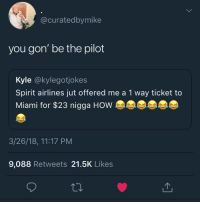 Blackpeopletwitter, Spirit, and How: @curatedbymike  you gon' be the pilot  Kyle @kylegotjokes  Spirit airlines jut offered me a 1 way ticket to  Miami for $23 nigga HOW  3/26/18, 11:17 PM  9,088 Retweets 21.5K Likes <p>Explains why it's so cheap (via /r/BlackPeopleTwitter)</p>