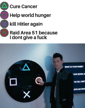 I Dont Give a Fuck, Cancer, and Fuck: Cure Cancer  Help world hunger  kill Hitler again  Raid Area 51 because  I dont give a fuck  WHAT IS YOUR NAME?  OUR SERIAL N  OU KILL HIM?  EXPLAIN WHA  X Please help me I want to die