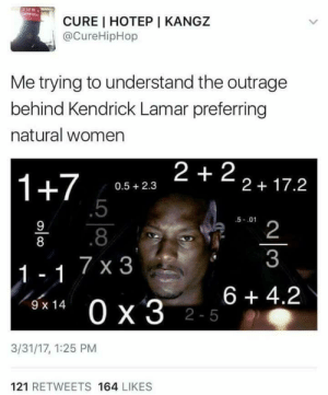 I dont get it. At all.: CURE I HOTEP I KANGZ  @CureHipHop  Me trying to understand the outrage  behind Kendrick Lamar preferring  natural women  1+7 058.23 2+22+17.2  0.5 2.3  .5  .8  7 x 3  5-.01  2  3  8  6 +4.2  9 x 14  2-5  3/31/17, 1:25 PM  121 RETWEETS 164 LIKES I dont get it. At all.