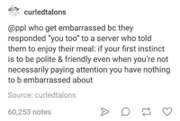 "Http, Who, and Server: curledtalons  @ppl who get embarrassed bc they  responded ""you too"" to a server who told  them to enjoy their meal: if your first instinct  is to be polite & friendly even when you're not  necessarily paying attention you have nothing  to b embarrassed about  Source: curledtalons  60,253 notes <p>For those who feel insecure about their social clumsiness :) via /r/wholesomememes <a href=""http://ift.tt/2v1w0LN"">http://ift.tt/2v1w0LN</a></p>"