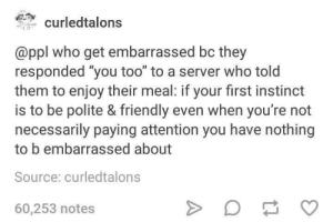 "Who, Server, and Source: curledtalons  @ppl who get embarrassed bc they  responded ""you too"" to a server who told  them to enjoy their meal: if your first instinct  is to be polite & friendly even when you're not  necessarily paying attention you have nothing  to b embarrassed about  Source: curledtalons  60,253 notes For those who feel insecure about their social clumsiness :)"