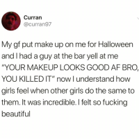 "Af, Beautiful, and Fucking: Curran  @curran97  My gf put make up on me for Halloween  and Ihad a guy at the bar yell at me  ""YOUR MAKEUP LOOKS GOOD AF BRO,  YOU KILLED IT"" now I understand how  girls feel when other girls do the same to  them. It was incredible. I felt so fucking  beautiful Yassss king slay🙌🏻😍😅"