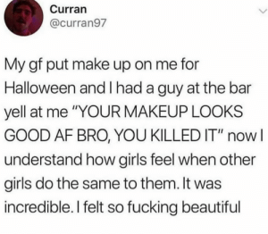 "how cute is this: Curran  @curran97  My gf put make up on me for  Halloween and l had a guy at the bar  yell at me ""YOUR MAKEUP LOOKS  GOOD AF BRO, YOU KILLED IT"" nowl  understand how girls feel when other  girls do the same to them. It was  incredible. I felt so fucking beautiful how cute is this"