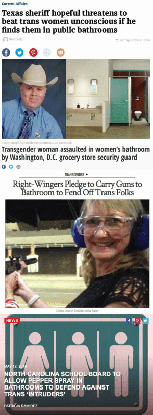 Facebook, Fucking, and Guns: Current Affairs  Texas sheriff hopeful threatens to  beat trans women unconscious if he  finds them in public bathrooms  Nick Duffy  26th April 2016, 6:12 PM  Tracy Murphfree made the comments on Facebook   Transgender woman assaulted in women's bathroom  by Washington, D.C. grocery store security guard   TRANSGENDER  Right-Wingers Pledge to Carry Guns to  Bathroom to Fend Off Trans Folks  Liberty Counsel President Anita Staver   NEWS .  MAY 12, 20  RTH CAROLINA SCHOOL BOARD TO  ALLOW PEPPER SPRAY IN  BATHROOMS TO DEFEND AGAINST  TRANS 'INTRUDERS'  PATRICIA RAMIREZ bitterbitchclubpresident: thetrippytrip:    This pisses me off so fucking much!     There have been 0 instances of trans people attacking others in a bathroom.
