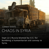 Anaconda, Food, and Memes: CURRENT EVENTS  CHAOS IN SYRIA  Sept 22   Russia blamed by U.S. for  bombing a humanitarian aid convoy in  Syria A humanitarian organization was en route to deliver food and medical aid to 78,000 people in Eastern Aleppo when 18 of the 31 trucks authorized to travel safely in the war-torn region were bombed. American officials accused Russia for involvement in the bombing that killed 20 people. - The attack comes as the fragile U.S.-Russia brokered ceasefire in the country appears to unravel. Last week, the U.S. military was responsible for what it claims was an accidental airstrike against Syrian government troops, killing 62 Syrians and wounding 100 more. (By @wet_tobacco)