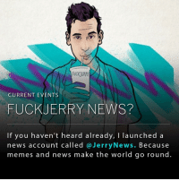 Follow @jerrynews n' Check out our most recents posts 🙏🏻: CURRENT EVENTS  FUCK JERRY NEWS?  If you haven't heard already, I launched a  news account called Jerry News. Because  memes and news make the world go round Follow @jerrynews n' Check out our most recents posts 🙏🏻