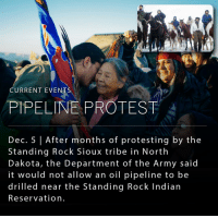 Memes, Protest, and Taken: CURRENT EVENTS  PIPELINE PROTEST  Dec. 5 After months of protesting by the  Standing Rock Sioux tribe in North  Dakota, the Department of the Army said  it would not allow an oil pipeline to be  drilled near the Standing Rock Indian  Reservation. The Standing Rock Sioux Tribe won a major victory on Sunday when the Department of the Army announced that it would not allow the controversial pipeline to be drilled near the Standing Rock Indian Reservation. _ The Dakota Access Pipeline protests began in spring 2016 in reaction to the approved construction of an oil pipeline that would run near the Standing Rock Indian Reservation. The Standing Rock Sioux Tribe filed suit against the Corps of Engineers, accusing the agency of violating the National Historic Preservation Act and other laws. While the Department of the Army's announcement seems to be a victory for activists and protestors, President-elect Donald J. Trump has taken a different stance on the project, recently stating that he supports the completion of the 1,170-mile pipeline.
