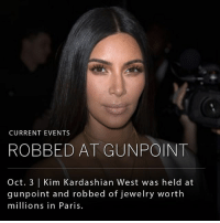 Kim Kardashian West was held at gunpoint and robbed by men dressed as police officers in her private apartment in Paris, France. The French Interior Ministry said five men entered the apartment building with a weapon, handcuffed the concierge and forced their way into Kardashian West's apartment. The masked men held a gun to Kardashian West's temple, tied her up in the bathroom and stole two cell phones and $11million worth of jewelry. The incident forced Kanye West to abruptly cancel his show at the Meadows Music and Arts Festival to tend to the family emergency.: CURRENT EVENTS  ROBBED AT GUNPOINT  Oct. 3 | Kim Kardashian West was held at  gunpoint and robbed of jewelry worth  millions in Paris. Kim Kardashian West was held at gunpoint and robbed by men dressed as police officers in her private apartment in Paris, France. The French Interior Ministry said five men entered the apartment building with a weapon, handcuffed the concierge and forced their way into Kardashian West's apartment. The masked men held a gun to Kardashian West's temple, tied her up in the bathroom and stole two cell phones and $11million worth of jewelry. The incident forced Kanye West to abruptly cancel his show at the Meadows Music and Arts Festival to tend to the family emergency.