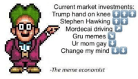 "Driving, Meme, and Memes: Current market investments:  Trump hand on knee  8  Stephen Hawking t  Mordecai driving  Gru memes  Ur mom gay  Change my mind  The meme economist <p>As of today via /r/MemeEconomy <a href=""http://ift.tt/2tRZz2Z"">http://ift.tt/2tRZz2Z</a></p>"